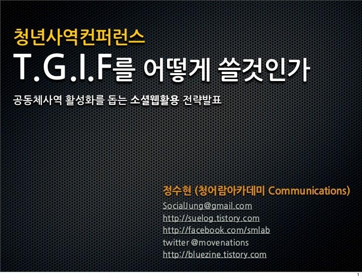 청년사역컨퍼런스T.G.I.F를어떻게쓸것인가공동체사역활성화를돕는소셜웹활용전략발표                                          정수현(청어람아카데미Communications)           ...