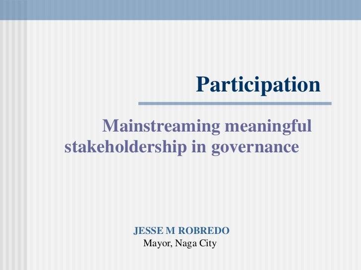 Participation<br />Mainstreamingmeaningful<br />stakeholdershipingovernance<br />JESSEMROBREDO<br />Mayor,NagaCity<br />