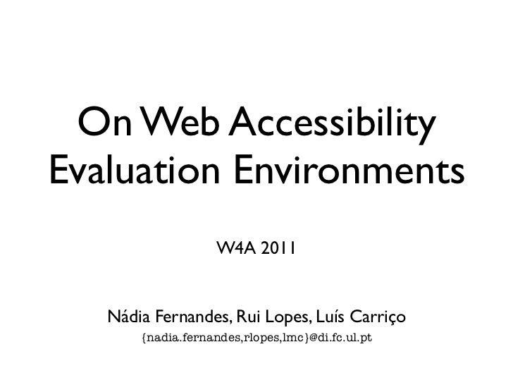 On Web AccessibilityEvaluation Environments                    W4A 2011   Nádia Fernandes, Rui Lopes, Luís Carriço       {...