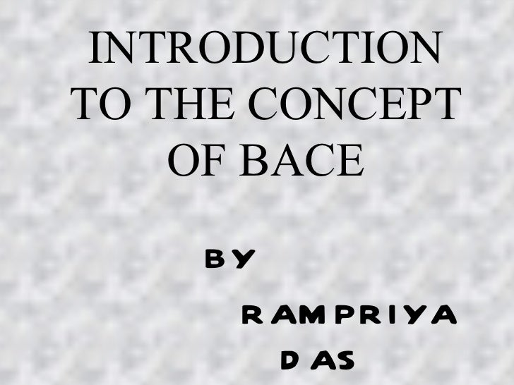 INTRODUCTION TO THE CONCEPT OF BACE BY RAMPRIYA DAS