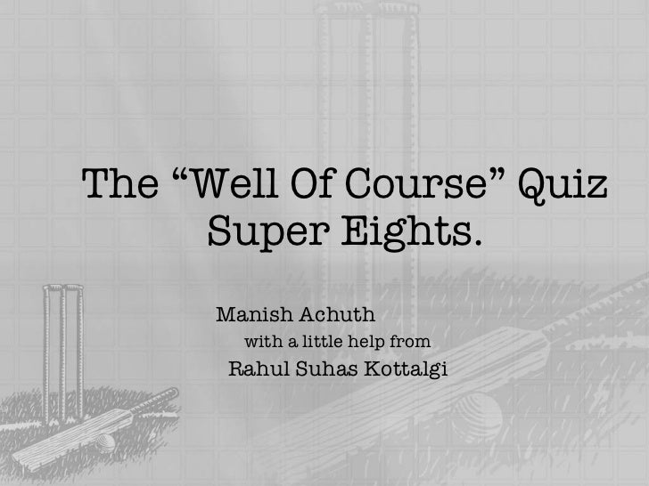 "The ""Well Of Course"" Quiz Super Eights. Manish Achuth with a little help from Rahul Suhas Kottalgi"