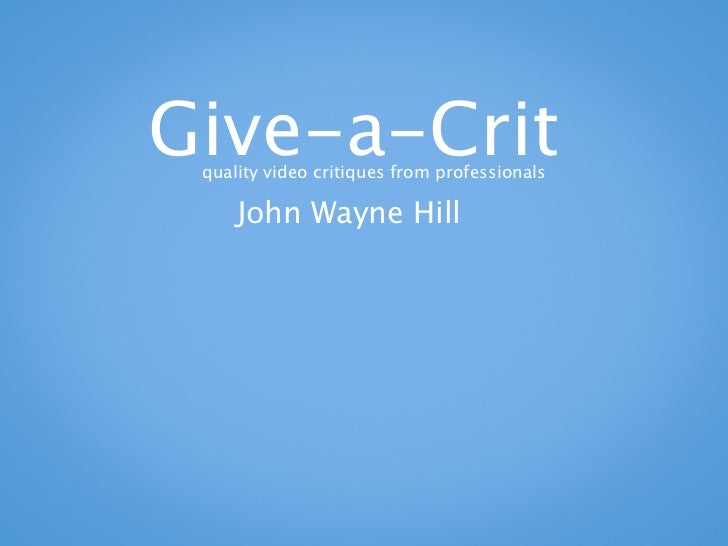 Give-a-Crit quality video critiques from professionals     John Wayne Hill