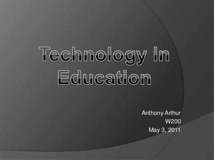 Technology in Education<br />Anthony Arthur<br />W200<br />May 3, 2011<br />