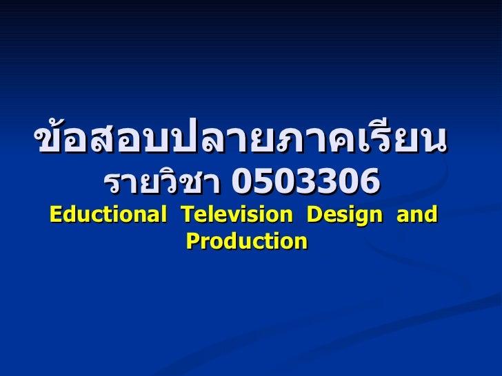 ข้อสอบปลายภาคเรียน  รายวิชา  0503306  Eductional  Television  Design  and  Production