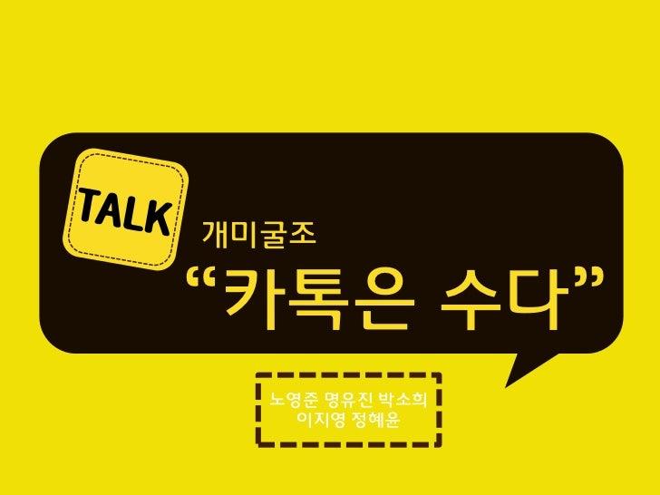 """개미굴조""""카톡은 수다""""  노영준 명유진 박소희    이지영 정혜윤"""