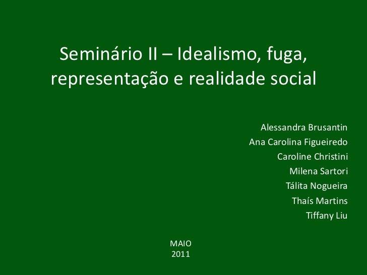 Seminário II – Idealismo, fuga, representação e realidade social<br />Alessandra Brusantin<br />Ana Carolina Figueiredo<br...
