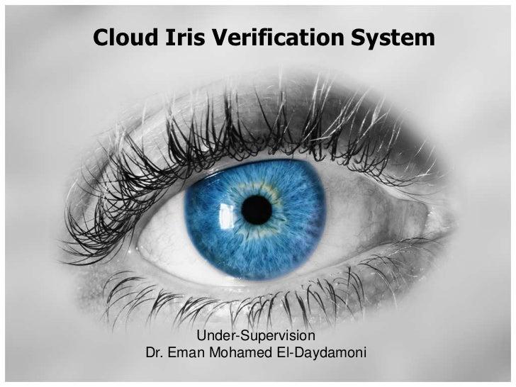 Cloud Iris Verification System<br />Under-Supervision<br />Dr. Eman Mohamed El-Daydamoni<br />