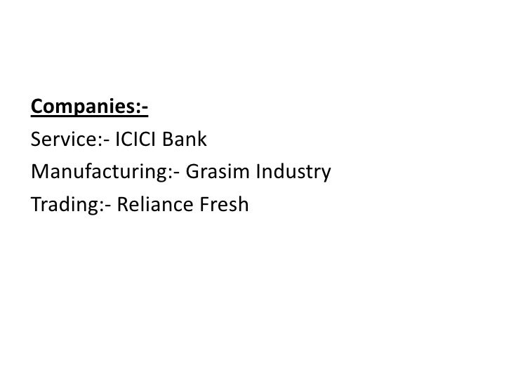 Companies:-<br />Service:- ICICI Bank<br />Manufacturing:- Grasim Industry<br />Trading:- Reliance Fresh<br />