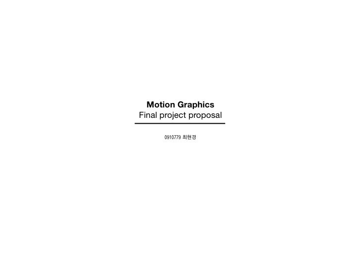 Motion GraphicsFinal project proposal      0910779 최현경