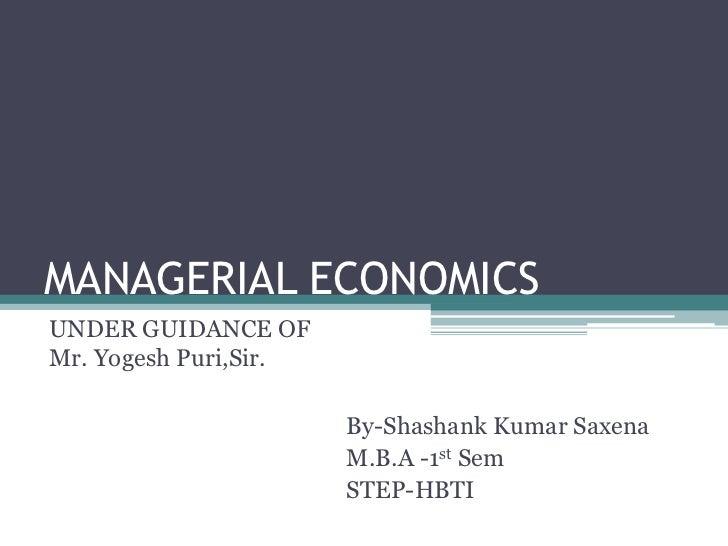 MANAGERIAL ECONOMICSUNDER GUIDANCE OFMr. Yogesh Puri,Sir.                       By-Shashank Kumar Saxena                  ...