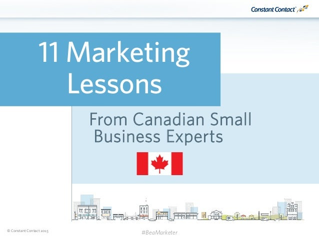 © Constant Contact 2015 11 Marketing Lessons From Canadian Small Business Experts #BeaMarketer