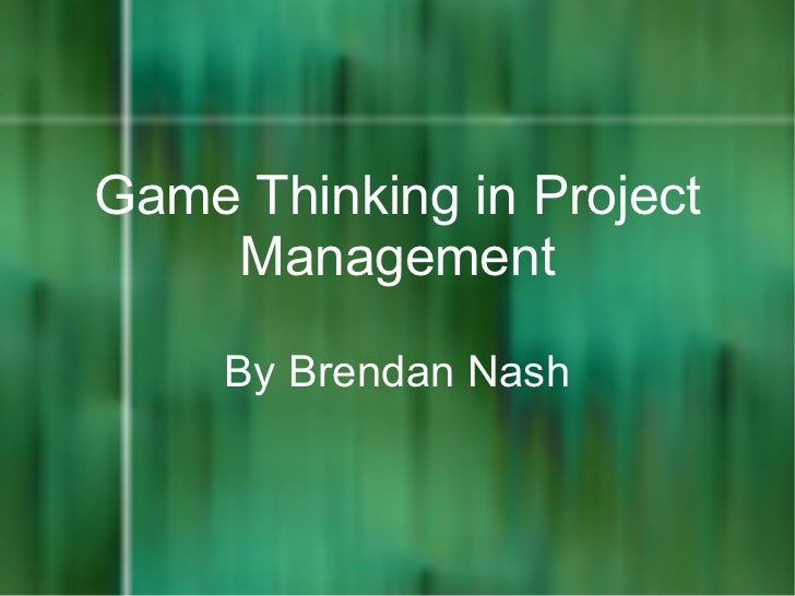 Game Thinking in Project    Management     By Brendan Nash