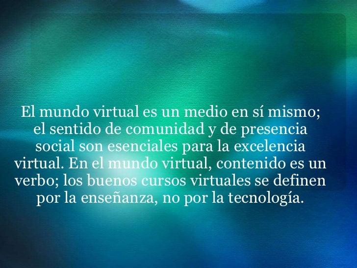 El mundo virtual es un medio en sí mismo;   el sentido de comunidad y de presencia   social son esenciales para la excelen...