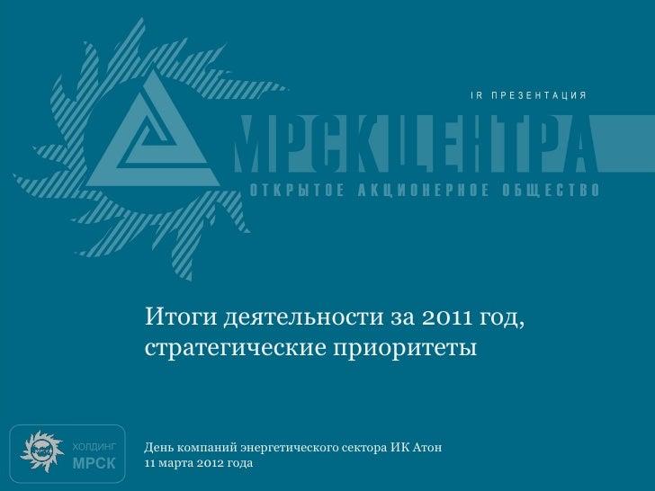 Итоги 2010 годаИтоги деятельности за 2011 год,стратегические приоритетыДень компаний энергетического сектора ИК Атон11 мар...