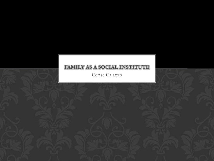 FAMILY AS A SOCIAL INSTITUTE         Cerise Caiazzo