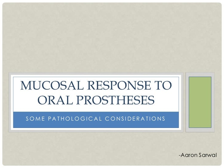 MUCOSAL RESPONSE TO  ORAL PROSTHESESSOME PATHOLOGICAL CONSIDERATIONS                                   -Aaron Sarwal