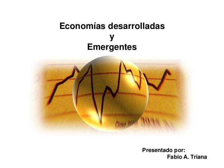 Economías desarrolladas          y     Emergentes                  Presentado por:                          Fabio A. Triana