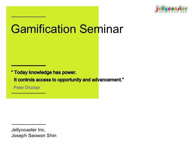 "Gamification Seminar"" Today knowledge has power. It controls access to opportunity and advancement."" Peter DruckerJellycoa..."