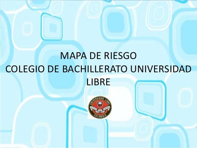 MAPA DE RIESGOCOLEGIO DE BACHILLERATO UNIVERSIDAD               LIBRE