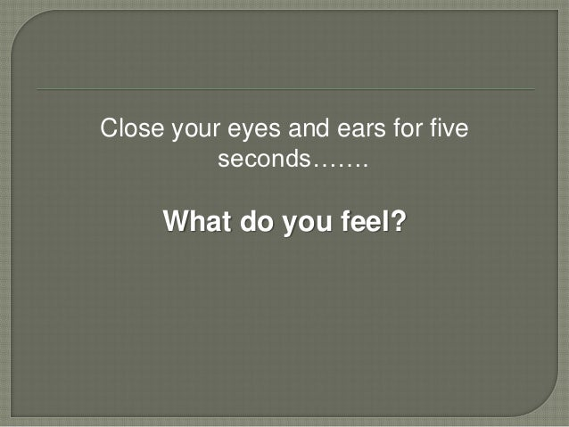 Close your eyes and ears for five          seconds…….     What do you feel?
