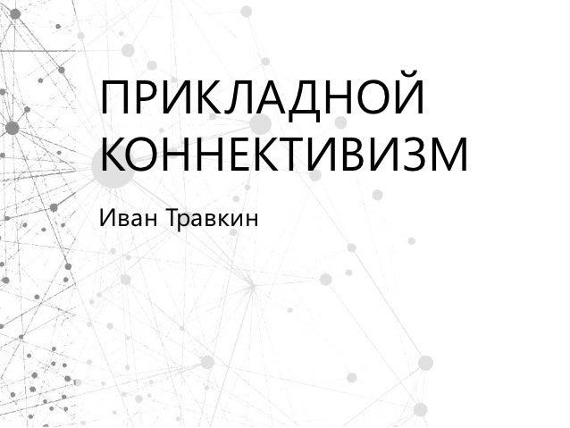 ПРИКЛАДНОЙКОННЕКТИВИЗМИван Травкин