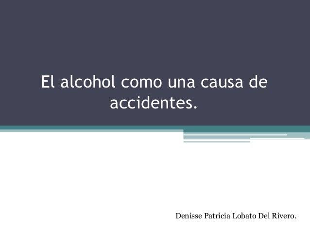 El alcohol como una causa de         accidentes.                Denisse Patricia Lobato Del Rivero.