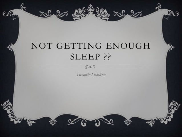 NOT GETTING ENOUGH      SLEEP ??      Favorite Solution