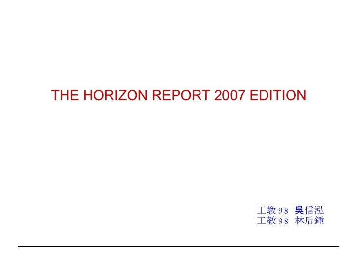 THE HORIZON REPORT 2007 EDITION 工教 98  吳信泓 工教 98  林后鍾