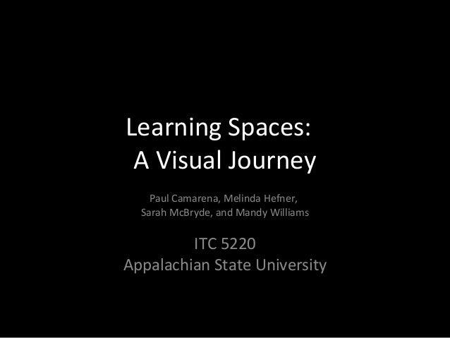 Learning Spaces: A Visual Journey Paul Camarena, Melinda Hefner, Sarah McBryde, and Mandy Williams ITC 5220 Appalachian St...