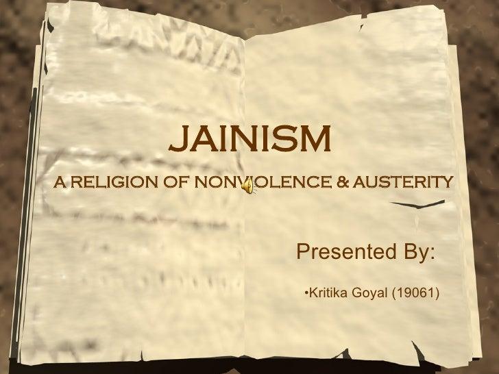 JAINISM   A RELIGION OF NONVIOLENCE & AUSTERITY Presented By: <ul><li>Kritika Goyal (19061) </li></ul>