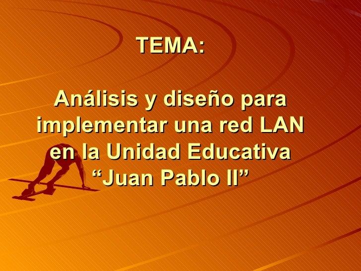 """TEMA: Análisis y diseño para implementar una red LAN en la Unidad Educativa """"Juan Pablo II"""""""
