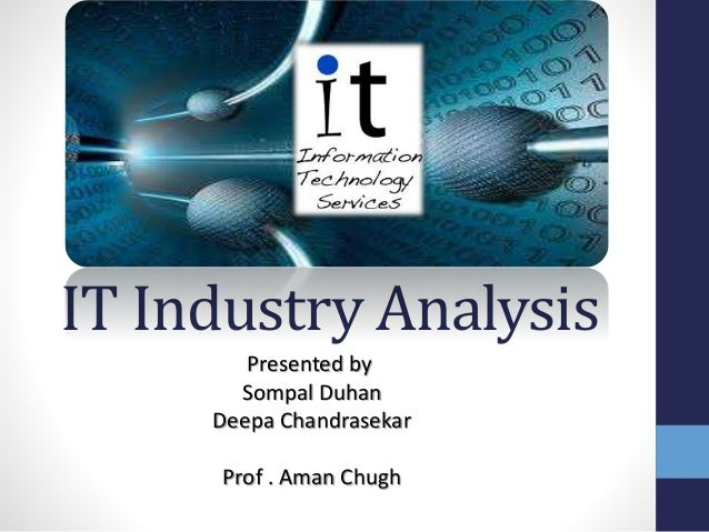 IT Industry Analysis Presented by Sompal Duhan Deepa Chandrasekar Prof . Aman Chugh