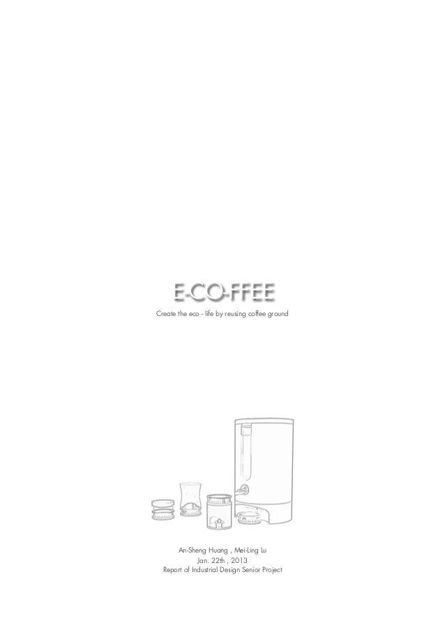 E-CO-FFEECreate the eco - life by reusing coffee ground       An-Sheng Huang , Mei-Ling Lu              Jan. 22th , 2013  ...