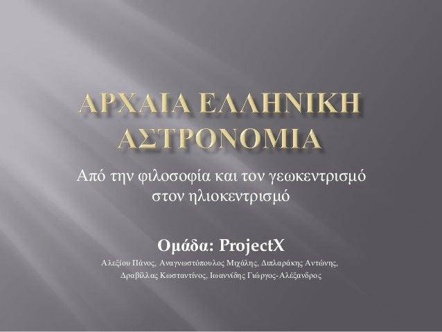 Από την φιλοσοφία και τον γεωκεντρισμό          στον ηλιοκεντρισμό                Ομάδα: ProjectX   Αλεξίου Πάνος, Αναγνωσ...