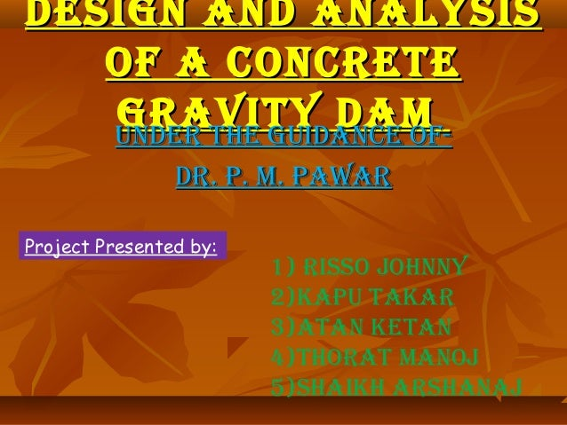DESIGN AND ANALYSIS   OF A CONCRETE   GRAVITY DAM   UNDER THE GUIDANCE OF-                DR. P. M. PAWARProject Presented...