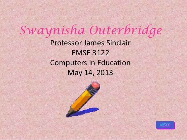 Swaynisha OuterbridgeProfessor James SinclairEMSE 3122Computers in EducationMay 14, 2013