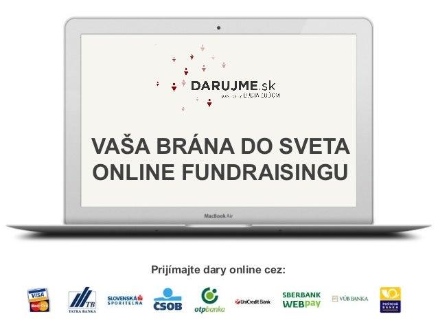 VAŠA BRÁNA DO SVETA ONLINE FUNDRAISINGU Prijímajte dary online cez: