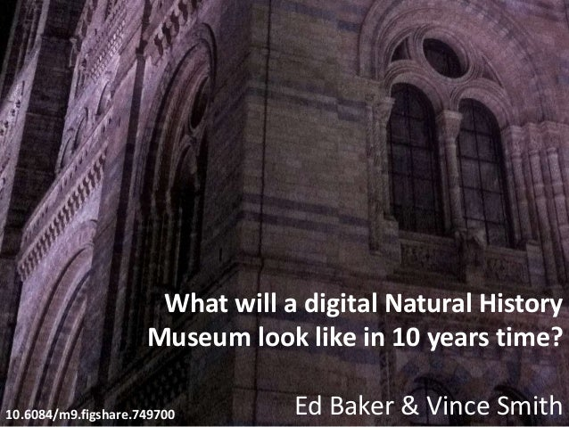 What will a digital Natural History Museum look like in 10 years time? Ed Baker & Vince Smith10.6084/m9.figshare.749700