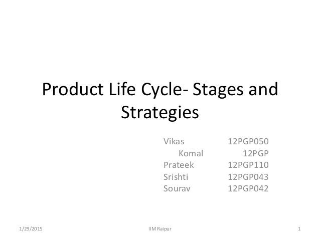 Product Life Cycle- Stages and Strategies Vikas 12PGP050 Komal 12PGP Prateek 12PGP110 Srishti 12PGP043 Sourav 12PGP042 1/2...