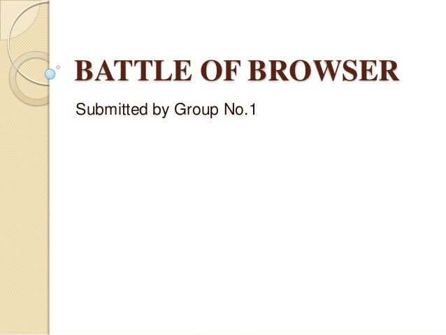 BATTLE OF BROWSER Submitted by Group No.1