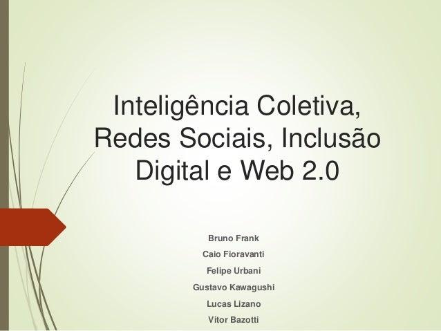 Inteligência Coletiva, Redes Sociais, Inclusão Digital e Web 2.0 Bruno Frank Caio Fioravanti Felipe Urbani Gustavo Kawagus...