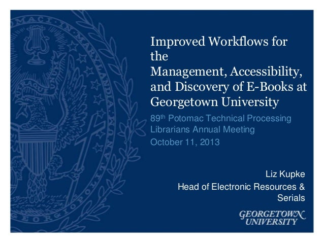 Improved Workflows for the Management, Accessibility, and Discovery of E-Books at Georgetown University 89th Potomac Techn...