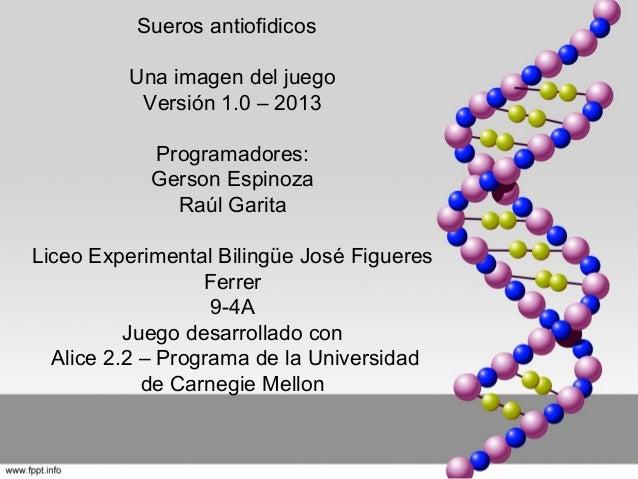 Sueros antiofidicos Una imagen del juego Versión 1.0 – 2013 Programadores: Gerson Espinoza Raúl Garita Liceo Experimental ...