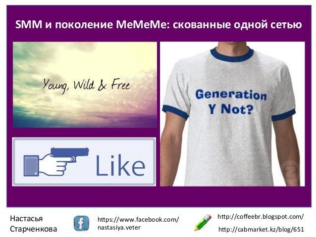SMM  и  поколение  MeMeMe:  скованные  одной  сетью    Настасья   Старченкова    h1ps://www.facebook.com...
