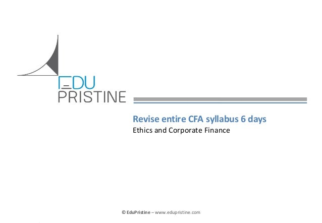 Revise entire CFA syllabus 6 days Ethics and Corporate Finance  © EduPristine  For [Insert Text Here] (Confidential)  © Ed...
