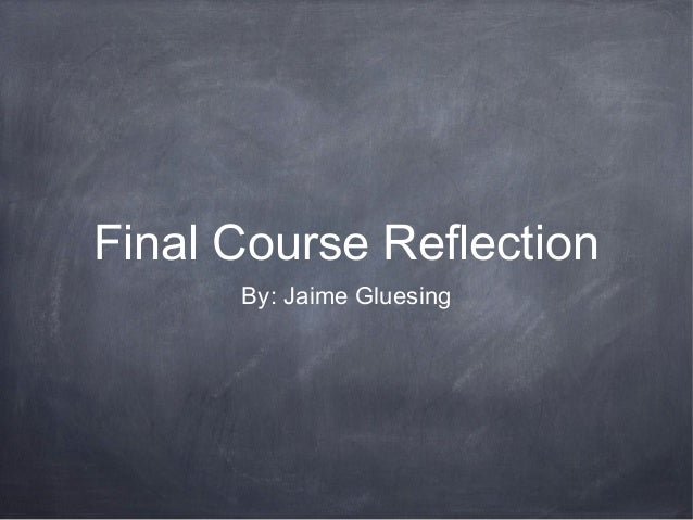 Final Course Reflection By: Jaime Gluesing