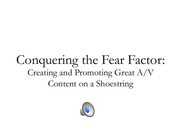 Conquering the Fear Factor: Creating and Promoting Great A/V Content on a Shoestring