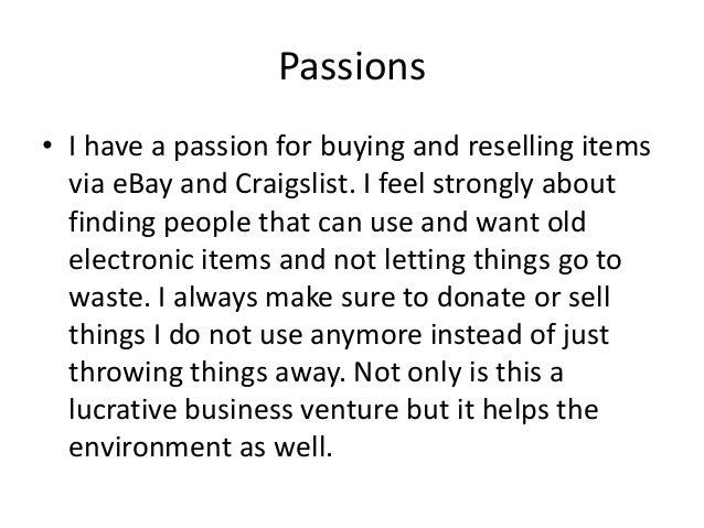 Passions • I have a passion for buying and reselling items via eBay and Craigslist. I feel strongly about finding people t...
