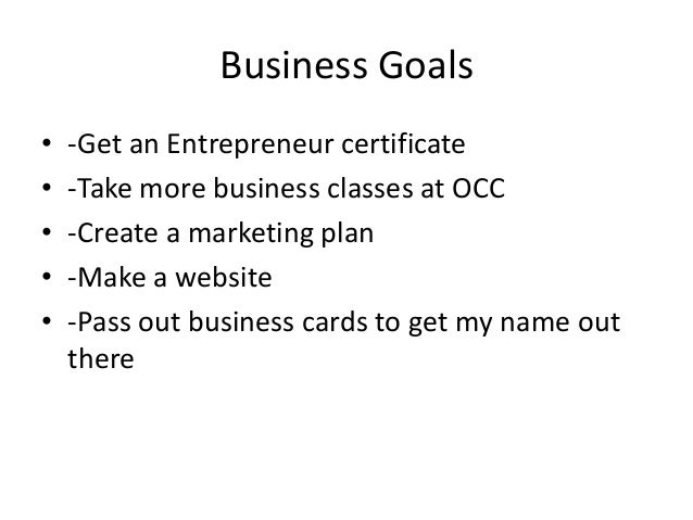 Business Goals • • • • •  -Get an Entrepreneur certificate -Take more business classes at OCC -Create a marketing plan -Ma...