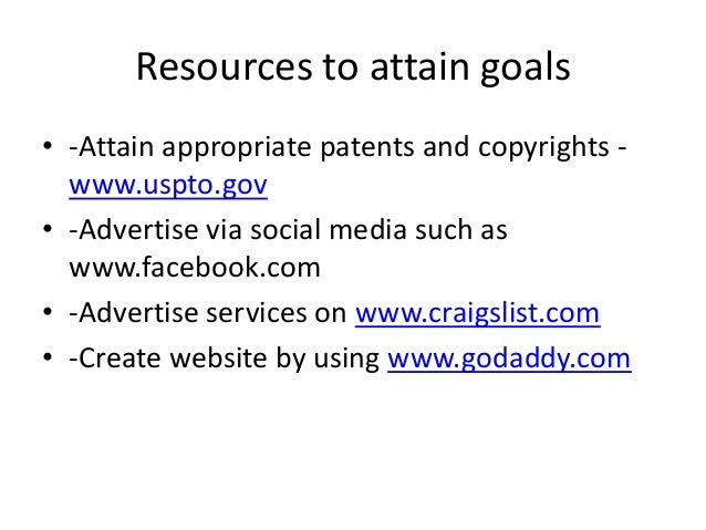 Resources to attain goals • -Attain appropriate patents and copyrights www.uspto.gov • -Advertise via social media such as...